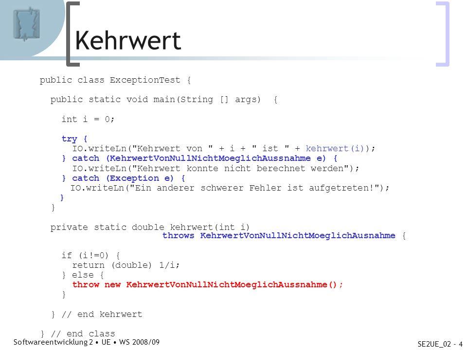 Abteilung für Telekooperation Softwareentwicklung 2 UE WS 2008/09 SE2UE_02 - 4 Kehrwert public class ExceptionTest { public static void main(String [] args) { int i = 0; try { IO.writeLn( Kehrwert von + i + ist + kehrwert(i)); } catch (KehrwertVonNullNichtMoeglichAussnahme e) { IO.writeLn( Kehrwert konnte nicht berechnet werden ); } catch (Exception e) { IO.writeLn( Ein anderer schwerer Fehler ist aufgetreten! ); } private static double kehrwert(int i) throws KehrwertVonNullNichtMoeglichAusnahme { if (i!=0) { return (double) 1/i; } else { throw new KehrwertVonNullNichtMoeglichAussnahme(); } } // end kehrwert } // end class