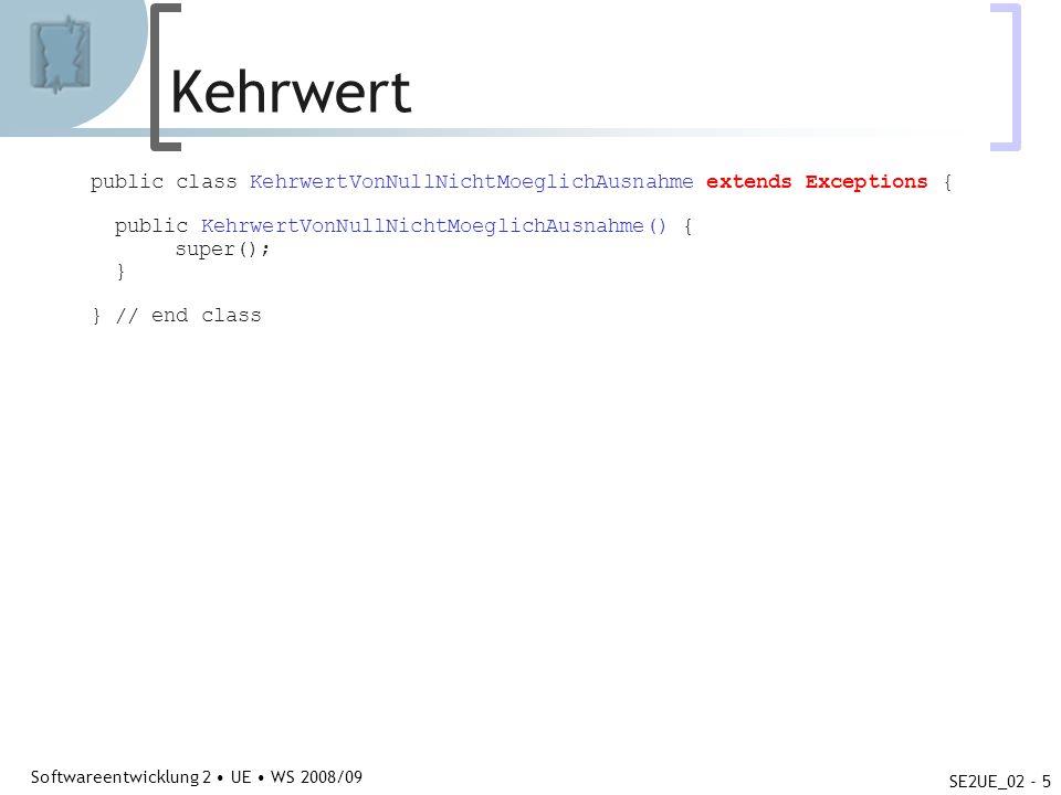 Abteilung für Telekooperation Softwareentwicklung 2 UE WS 2008/09 SE2UE_02 - 5 Kehrwert public class KehrwertVonNullNichtMoeglichAusnahme extends Exceptions { public KehrwertVonNullNichtMoeglichAusnahme() { super(); } } // end class