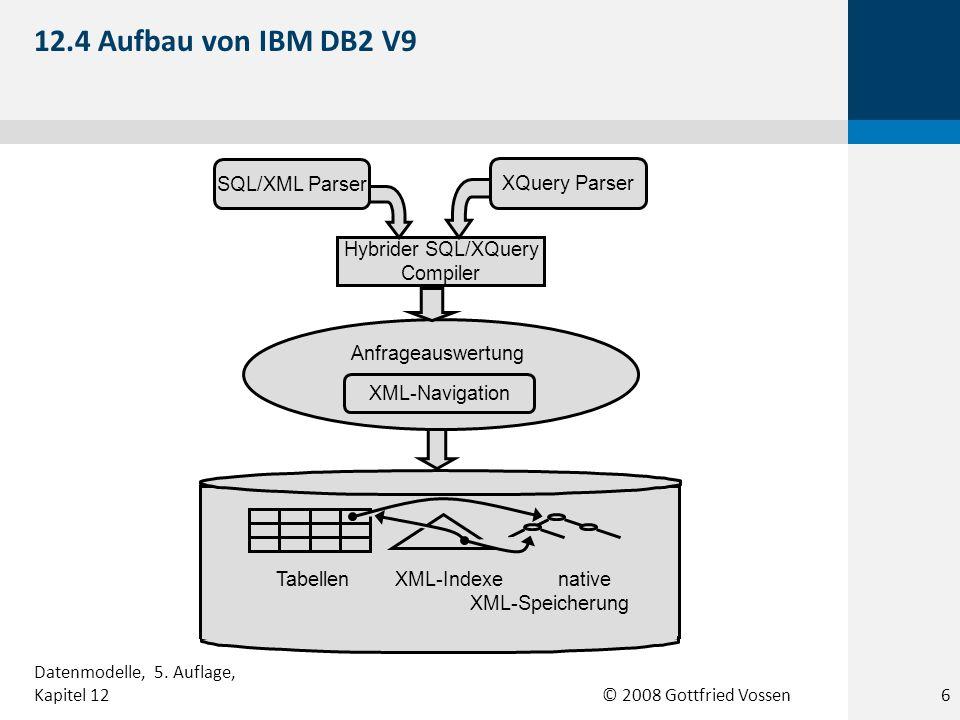 © 2008 Gottfried Vossen Hybrider SQL/XQuery Compiler XML-Navigation Anfrageauswertung SQL/XML Parser XQuery Parser Tabellen XML-Indexe native XML-Speicherung 12.4 Aufbau von IBM DB2 V9 Datenmodelle, 5.