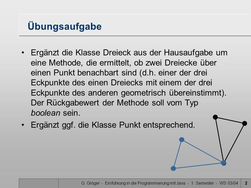 G. Gröger - Einführung in die Programmierung mit Java - 1. Semester - WS 03/042 Übungsaufgabe Ergänzt die Klasse Dreieck aus der Hausaufgabe um eine M