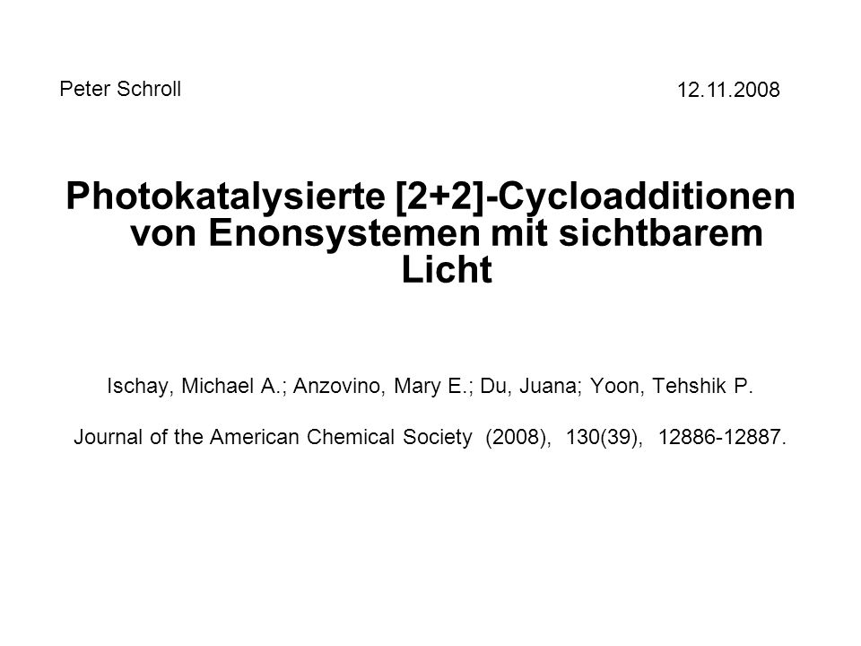Photokatalysierte [2+2]-Cycloadditionen von Enonsystemen mit sichtbarem Licht Ischay, Michael A.; Anzovino, Mary E.; Du, Juana; Yoon, Tehshik P. Journ