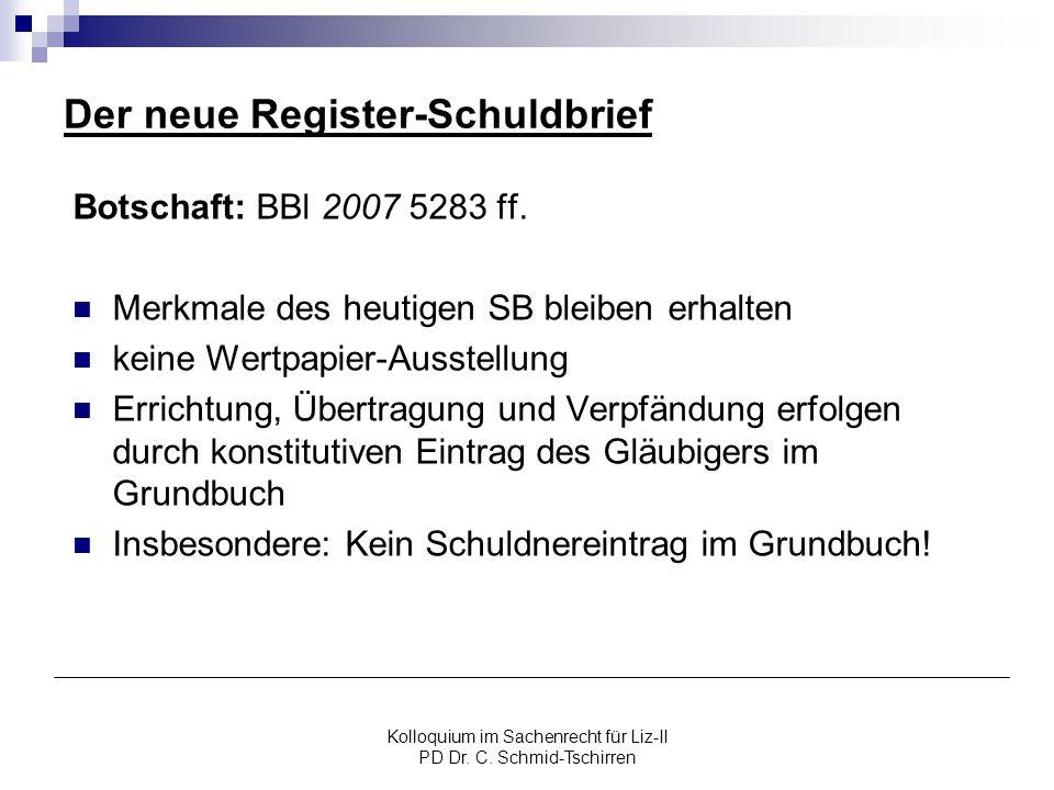 Kolloquium im Sachenrecht für Liz-II PD Dr. C. Schmid-Tschirren Der neue Register-Schuldbrief Botschaft: BBl 2007 5283 ff. Merkmale des heutigen SB bl