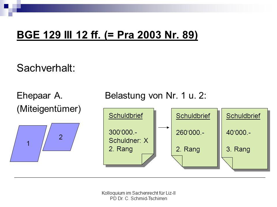 Kolloquium im Sachenrecht für Liz-II PD Dr. C. Schmid-Tschirren BGE 129 III 12 ff. (= Pra 2003 Nr. 89) Sachverhalt: Ehepaar A. Belastung von Nr. 1 u.