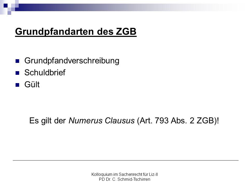 Kolloquium im Sachenrecht für Liz-II PD Dr. C. Schmid-Tschirren Grundpfandarten des ZGB Grundpfandverschreibung Schuldbrief Gült Es gilt der Numerus C