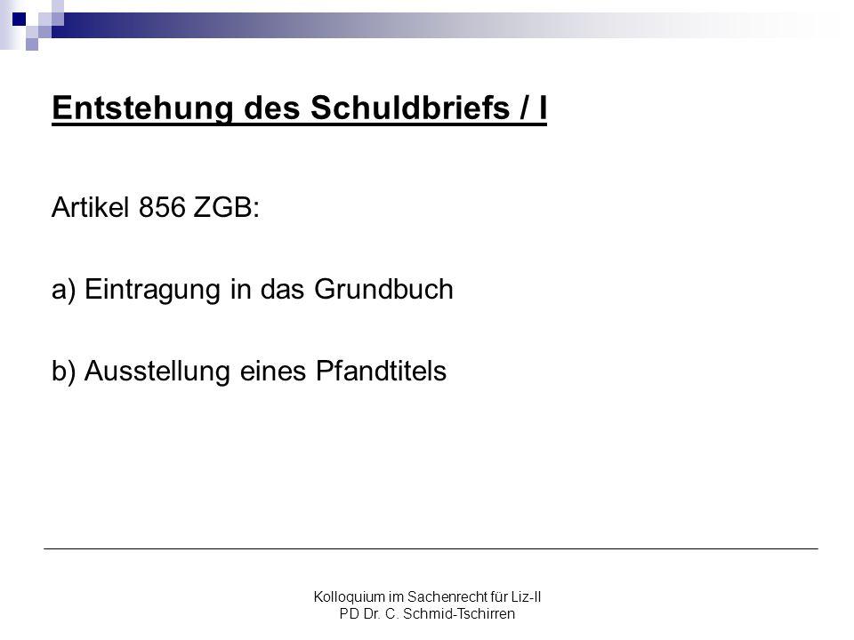 Kolloquium im Sachenrecht für Liz-II PD Dr. C. Schmid-Tschirren Entstehung des Schuldbriefs / I Artikel 856 ZGB: a) Eintragung in das Grundbuch b) Aus