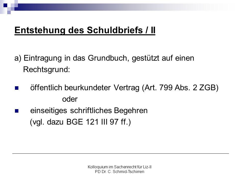 Kolloquium im Sachenrecht für Liz-II PD Dr. C. Schmid-Tschirren Entstehung des Schuldbriefs / II a) Eintragung in das Grundbuch, gestützt auf einen Re