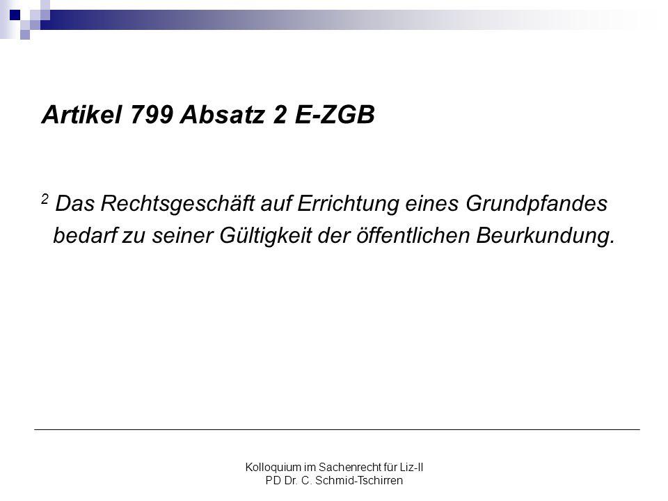 Kolloquium im Sachenrecht für Liz-II PD Dr. C. Schmid-Tschirren Artikel 799 Absatz 2 E-ZGB 2 Das Rechtsgeschäft auf Errichtung eines Grundpfandes beda