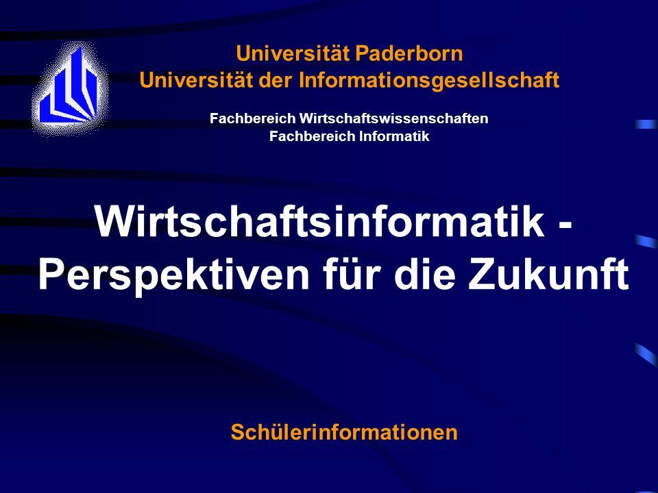 Wirtschaftsinformatik - Perspektiven für die Zukunft Universität Paderborn Universität der Informationsgesellschaft Fachbereich Wirtschaftswissenschaften Fachbereich Informatik Schülerinformationen