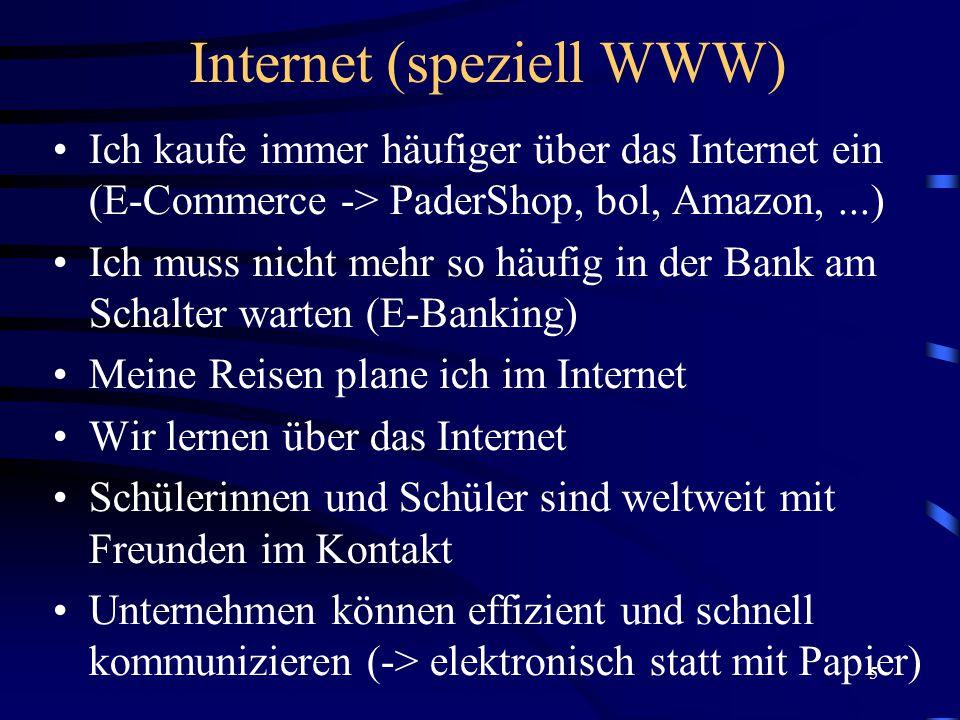 5 Internet (speziell WWW) Ich kaufe immer häufiger über das Internet ein (E-Commerce -> PaderShop, bol, Amazon,...) Ich muss nicht mehr so häufig in der Bank am Schalter warten (E-Banking) Meine Reisen plane ich im Internet Wir lernen über das Internet Schülerinnen und Schüler sind weltweit mit Freunden im Kontakt Unternehmen können effizient und schnell kommunizieren (-> elektronisch statt mit Papier)