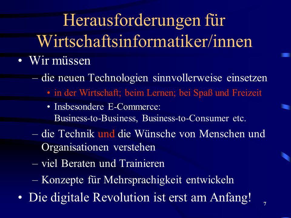7 Herausforderungen für Wirtschaftsinformatiker/innen Wir müssen –die neuen Technologien sinnvollerweise einsetzen in der Wirtschaft; beim Lernen; bei Spaß und Freizeit Insbesondere E-Commerce: Business-to-Business, Business-to-Consumer etc.