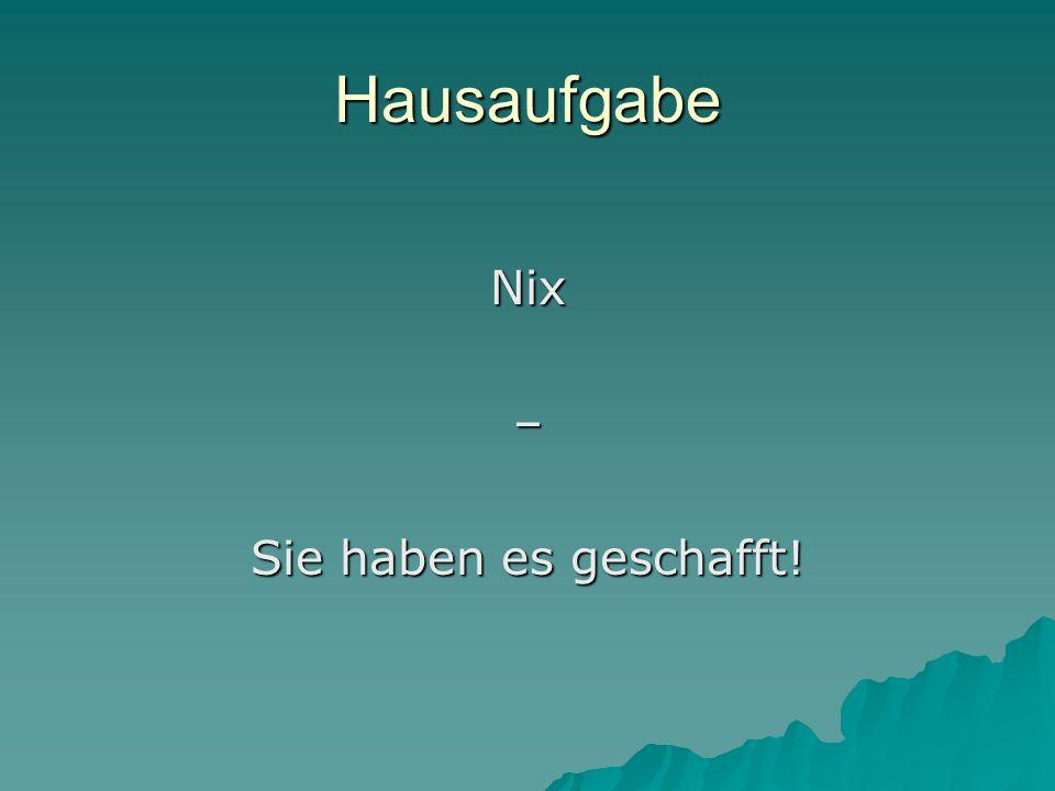 Hausaufgabe Nix– Sie haben es geschafft!