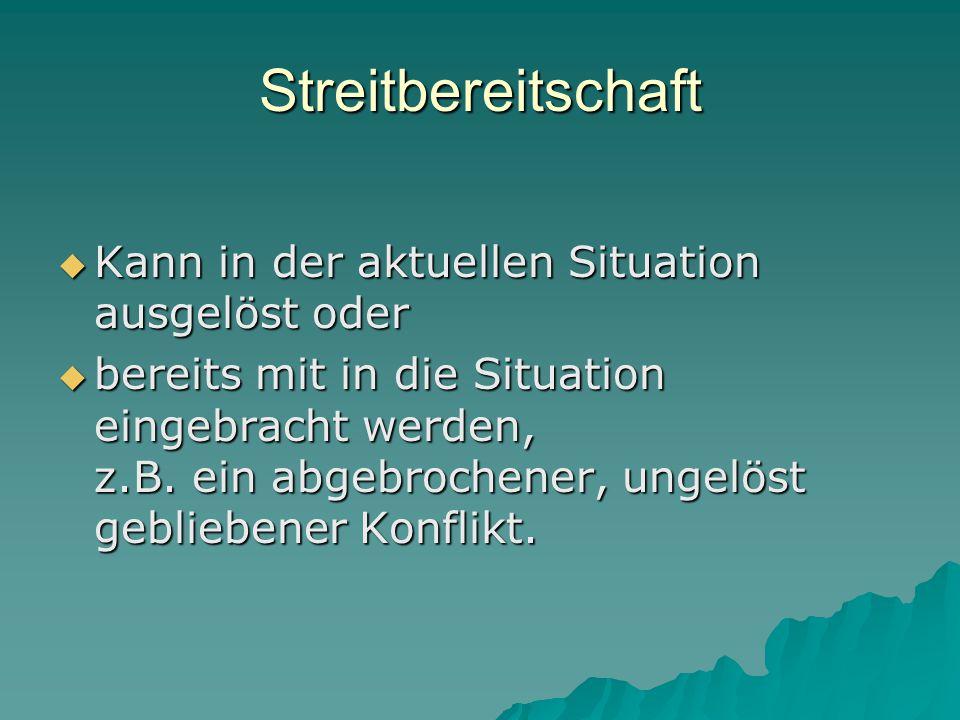 Streitbereitschaft  Kann in der aktuellen Situation ausgelöst oder  bereits mit in die Situation eingebracht werden, z.B. ein abgebrochener, ungelös