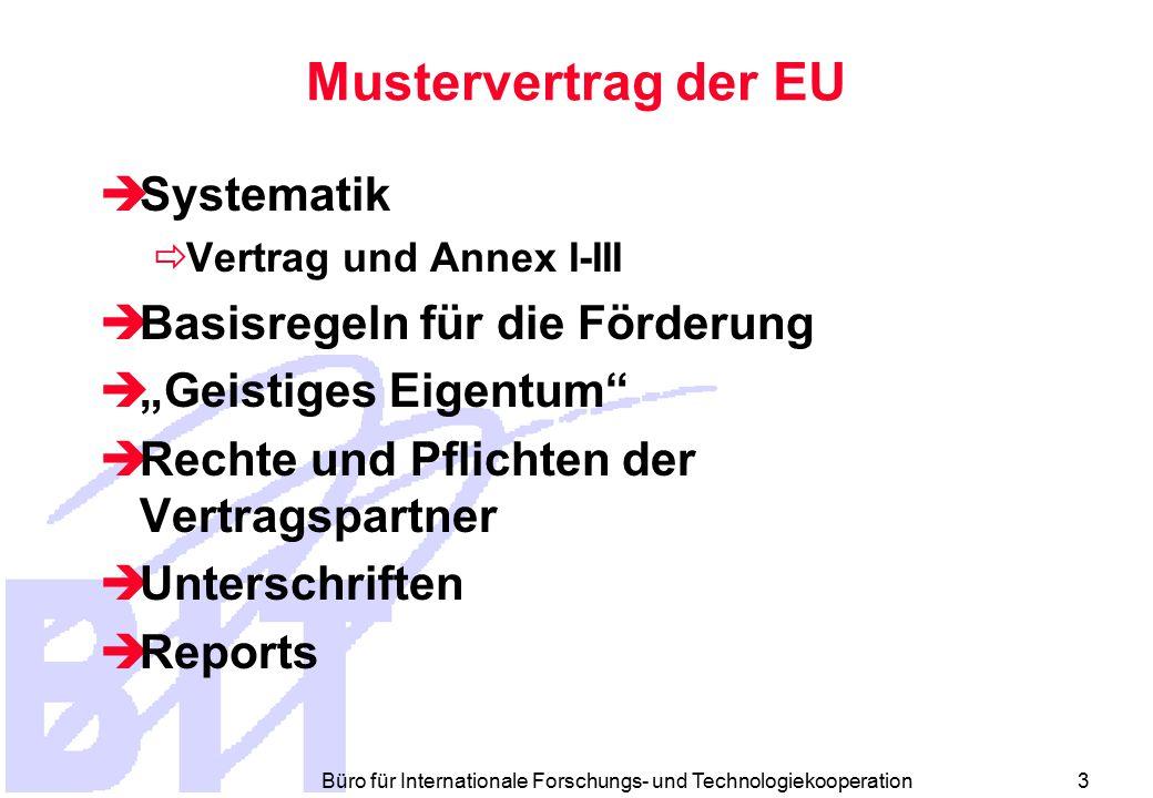 """Büro für Internationale Forschungs- und Technologiekooperation 3 Mustervertrag der EU  Systematik  Vertrag und Annex I-III  Basisregeln für die Förderung  """"Geistiges Eigentum  Rechte und Pflichten der Vertragspartner  Unterschriften  Reports"""