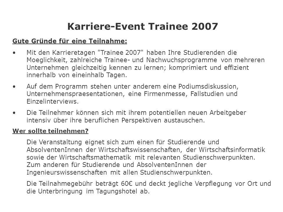 Karriere-Event Trainee 2007 Gute Gründe für eine Teilnahme: Mit den Karrieretagen Trainee 2007 haben Ihre Studierenden die Moeglichkeit, zahlreiche Trainee- und Nachwuchsprogramme von mehreren Unternehmen gleichzeitig kennen zu lernen; komprimiert und effizient innerhalb von eineinhalb Tagen.
