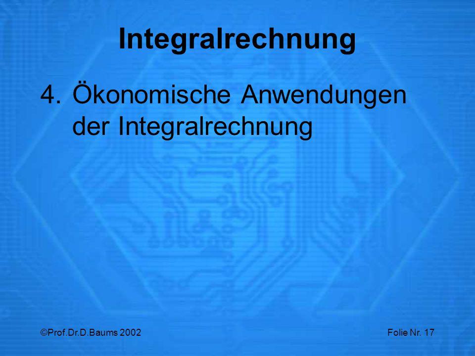 ©Prof.Dr.D.Baums 2002Folie Nr. 17 4.Ökonomische Anwendungen der Integralrechnung Integralrechnung