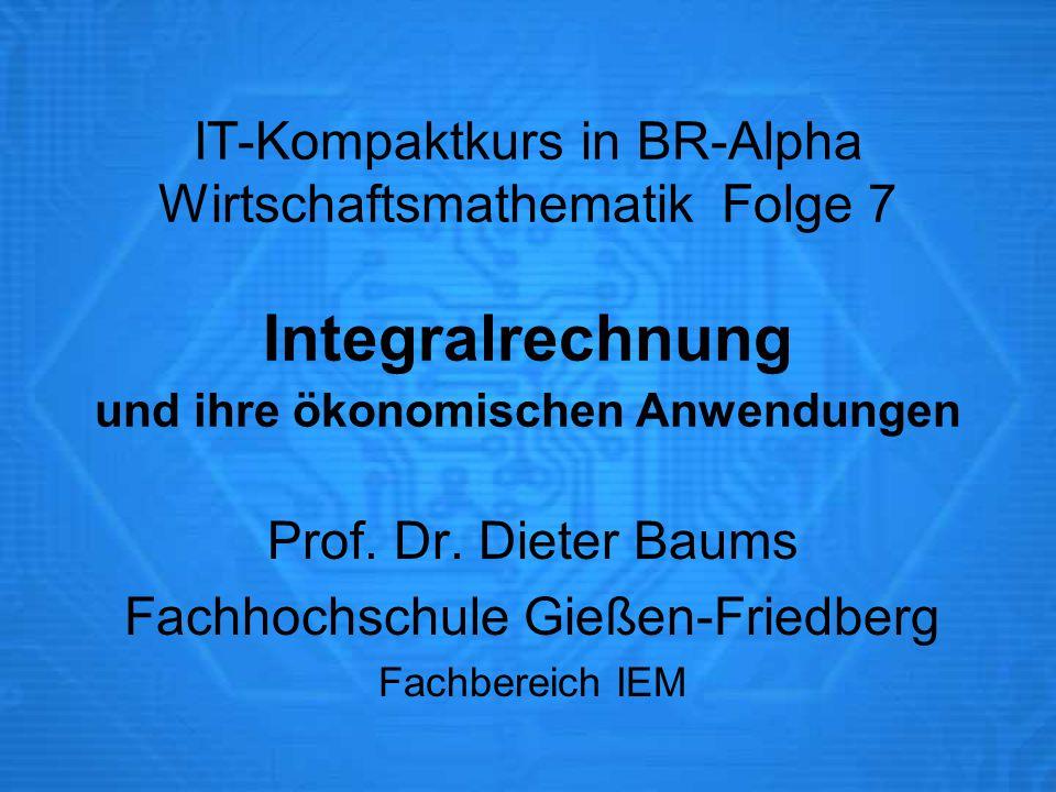 IT-Kompaktkurs in BR-Alpha Wirtschaftsmathematik Folge 7 Integralrechnung und ihre ökonomischen Anwendungen Prof.
