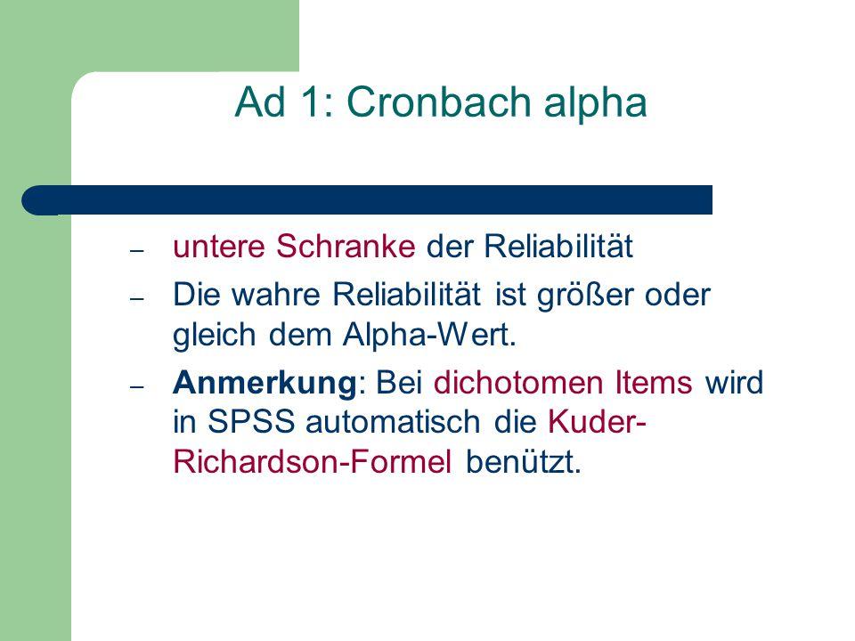 Ad 1: Cronbach alpha – untere Schranke der Reliabilität – Die wahre Reliabilität ist größer oder gleich dem Alpha-Wert. – Anmerkung: Bei dichotomen It