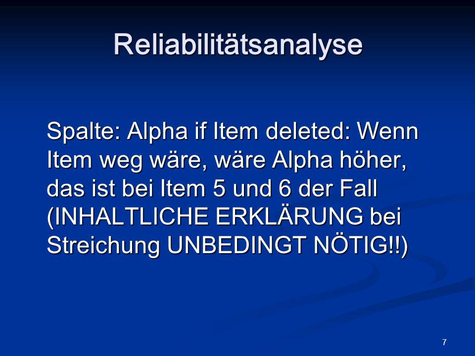 7 Spalte: Alpha if Item deleted: Wenn Item weg wäre, wäre Alpha höher, das ist bei Item 5 und 6 der Fall (INHALTLICHE ERKLÄRUNG bei Streichung UNBEDIN