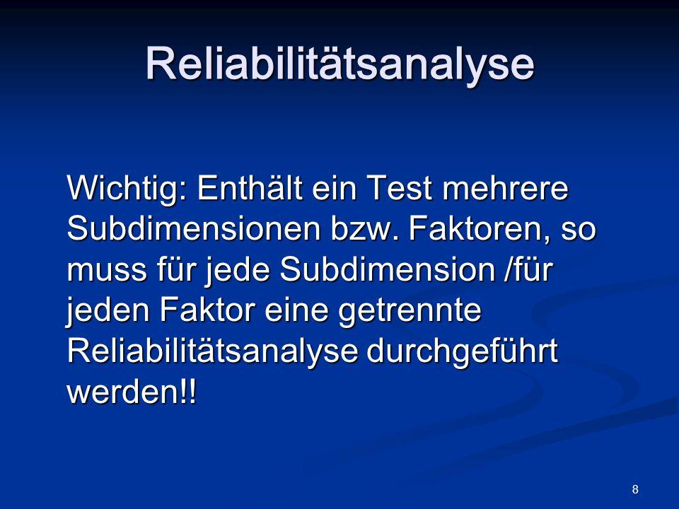 8 Wichtig: Enthält ein Test mehrere Subdimensionen bzw. Faktoren, so muss für jede Subdimension /für jeden Faktor eine getrennte Reliabilitätsanalyse