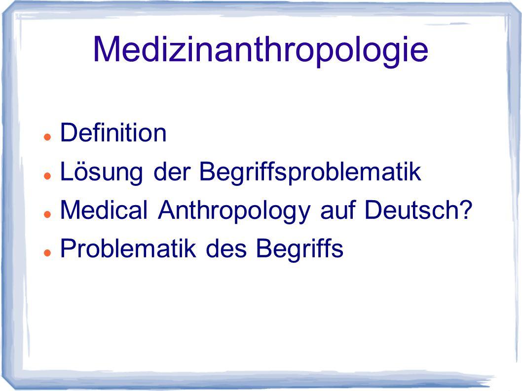 Medizinanthropologie Definition Lösung der Begriffsproblematik Medical Anthropology auf Deutsch? Problematik des Begriffs