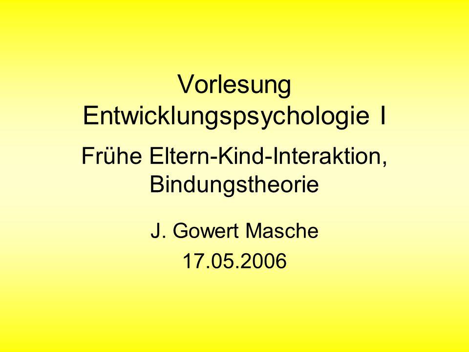 Vorlesung Entwicklungspsychologie I Frühe Eltern-Kind-Interaktion, Bindungstheorie J. Gowert Masche 17.05.2006