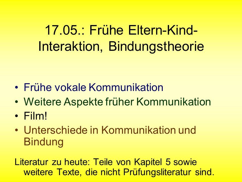 17.05.: Frühe Eltern-Kind- Interaktion, Bindungstheorie Frühe vokale Kommunikation Weitere Aspekte früher Kommunikation Film! Unterschiede in Kommunik