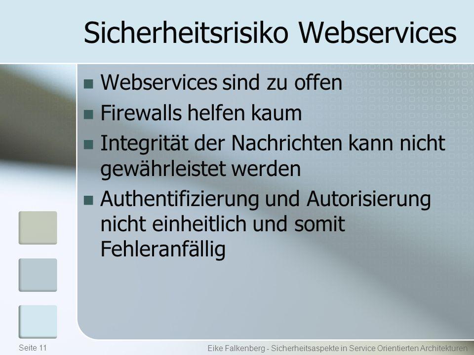 Sicherheitsrisiko Webservices Webservices sind zu offen Firewalls helfen kaum Integrität der Nachrichten kann nicht gewährleistet werden Authentifizierung und Autorisierung nicht einheitlich und somit Fehleranfällig Eike Falkenberg - Sicherheitsaspekte in Service Orientierten Architekturen Seite 11