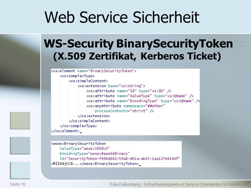 Web Service Sicherheit WS-Security BinarySecurityToken (X.509 Zertifikat, Kerberos Ticket) Eike Falkenberg - Sicherheitsaspekte in Service Orientierten Architekturen Seite 16