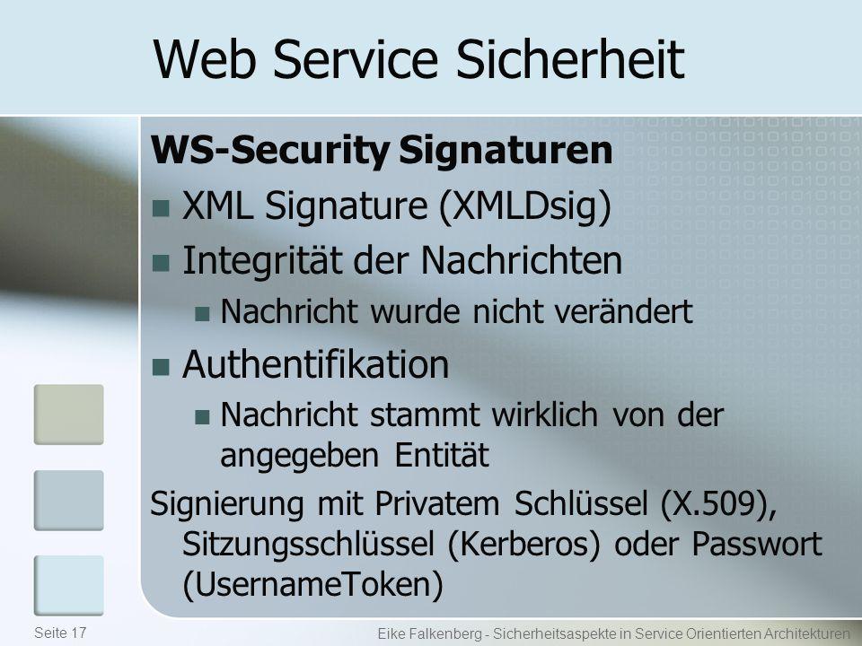 Web Service Sicherheit WS-Security Signaturen XML Signature (XMLDsig) Integrität der Nachrichten Nachricht wurde nicht verändert Authentifikation Nachricht stammt wirklich von der angegeben Entität Signierung mit Privatem Schlüssel (X.509), Sitzungsschlüssel (Kerberos) oder Passwort (UsernameToken) Eike Falkenberg - Sicherheitsaspekte in Service Orientierten Architekturen Seite 17