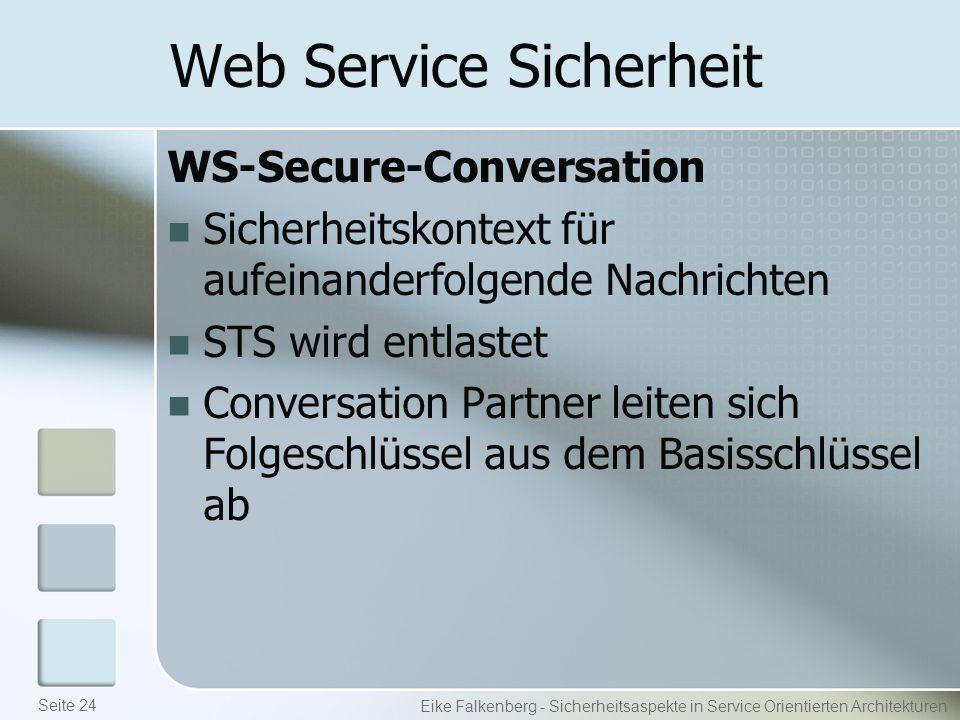 Web Service Sicherheit WS-Secure-Conversation Sicherheitskontext für aufeinanderfolgende Nachrichten STS wird entlastet Conversation Partner leiten sich Folgeschlüssel aus dem Basisschlüssel ab Eike Falkenberg - Sicherheitsaspekte in Service Orientierten Architekturen Seite 24
