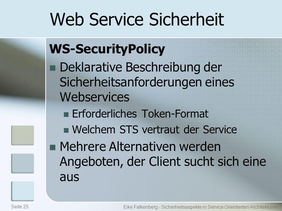 Web Service Sicherheit WS-SecurityPolicy Deklarative Beschreibung der Sicherheitsanforderungen eines Webservices Erforderliches Token-Format Welchem STS vertraut der Service Mehrere Alternativen werden Angeboten, der Client sucht sich eine aus Eike Falkenberg - Sicherheitsaspekte in Service Orientierten Architekturen Seite 25