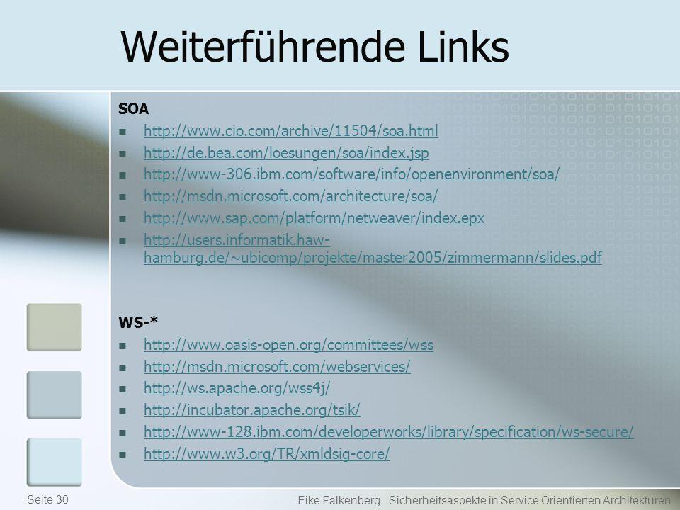 Weiterführende Links SOA http://www.cio.com/archive/11504/soa.html http://de.bea.com/loesungen/soa/index.jsp http://www-306.ibm.com/software/info/openenvironment/soa/ http://msdn.microsoft.com/architecture/soa/ http://www.sap.com/platform/netweaver/index.epx http://users.informatik.haw- hamburg.de/~ubicomp/projekte/master2005/zimmermann/slides.pdf http://users.informatik.haw- hamburg.de/~ubicomp/projekte/master2005/zimmermann/slides.pdf WS-* http://www.oasis-open.org/committees/wss http://msdn.microsoft.com/webservices/ http://ws.apache.org/wss4j/ http://incubator.apache.org/tsik/ http://www-128.ibm.com/developerworks/library/specification/ws-secure/ http://www.w3.org/TR/xmldsig-core/ Eike Falkenberg - Sicherheitsaspekte in Service Orientierten Architekturen Seite 30