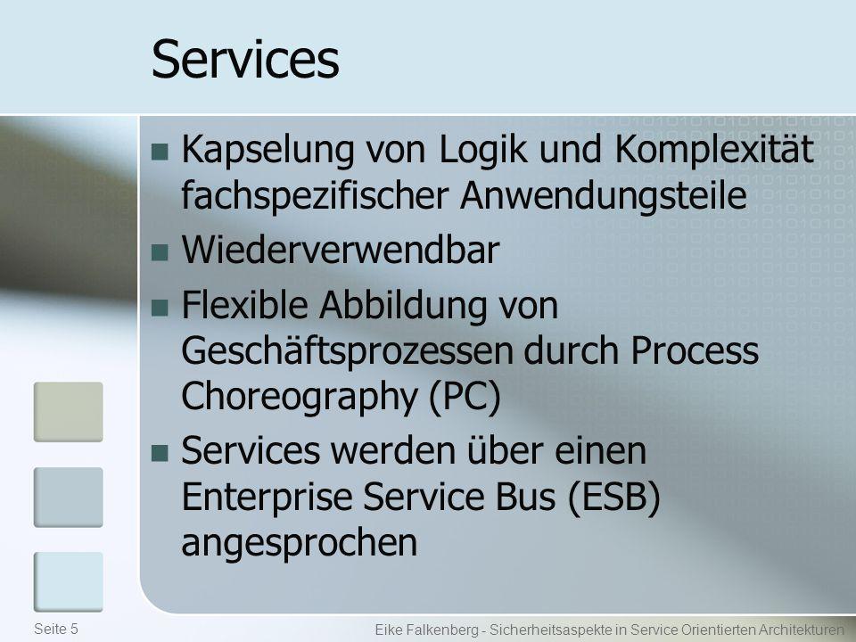 Services Kapselung von Logik und Komplexität fachspezifischer Anwendungsteile Wiederverwendbar Flexible Abbildung von Geschäftsprozessen durch Process Choreography (PC) Services werden über einen Enterprise Service Bus (ESB) angesprochen Eike Falkenberg - Sicherheitsaspekte in Service Orientierten Architekturen Seite 5
