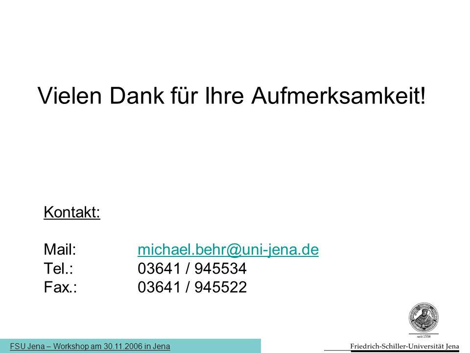 FSU Jena – Workshop am 30.11.2006 in Jena Vielen Dank für Ihre Aufmerksamkeit! Kontakt: Mail: michael.behr@uni-jena.demichael.behr@uni-jena.de Tel.: 0