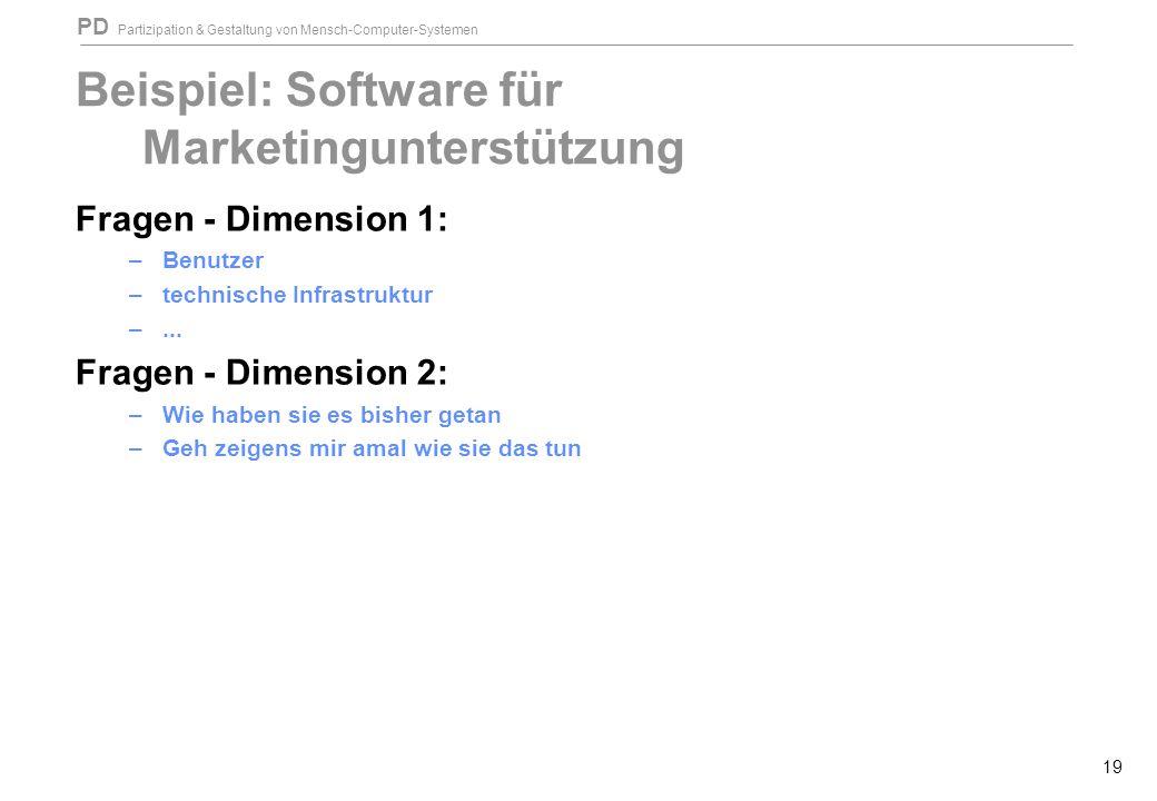 PD Partizipation & Gestaltung von Mensch-Computer-Systemen 19 Beispiel: Software für Marketingunterstützung Fragen - Dimension 1: –Benutzer –technische Infrastruktur –...