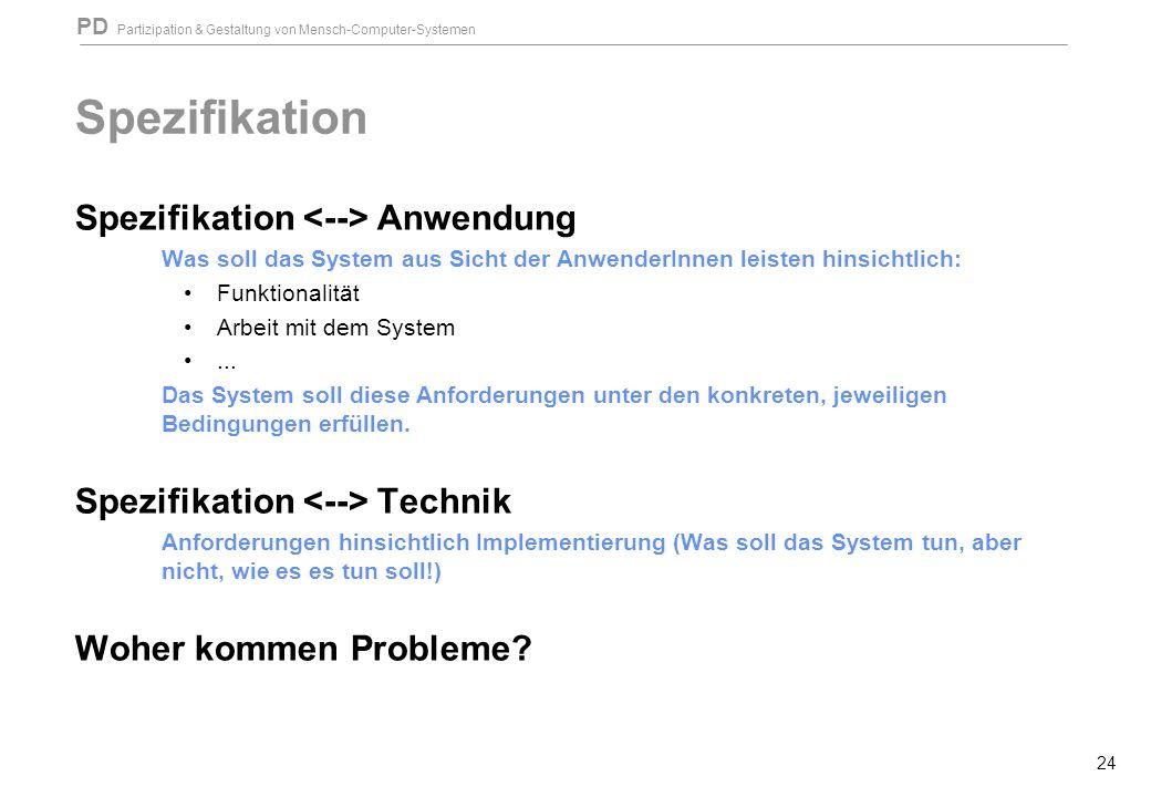 PD Partizipation & Gestaltung von Mensch-Computer-Systemen 24 Spezifikation Spezifikation Anwendung Was soll das System aus Sicht der AnwenderInnen leisten hinsichtlich: Funktionalität Arbeit mit dem System...