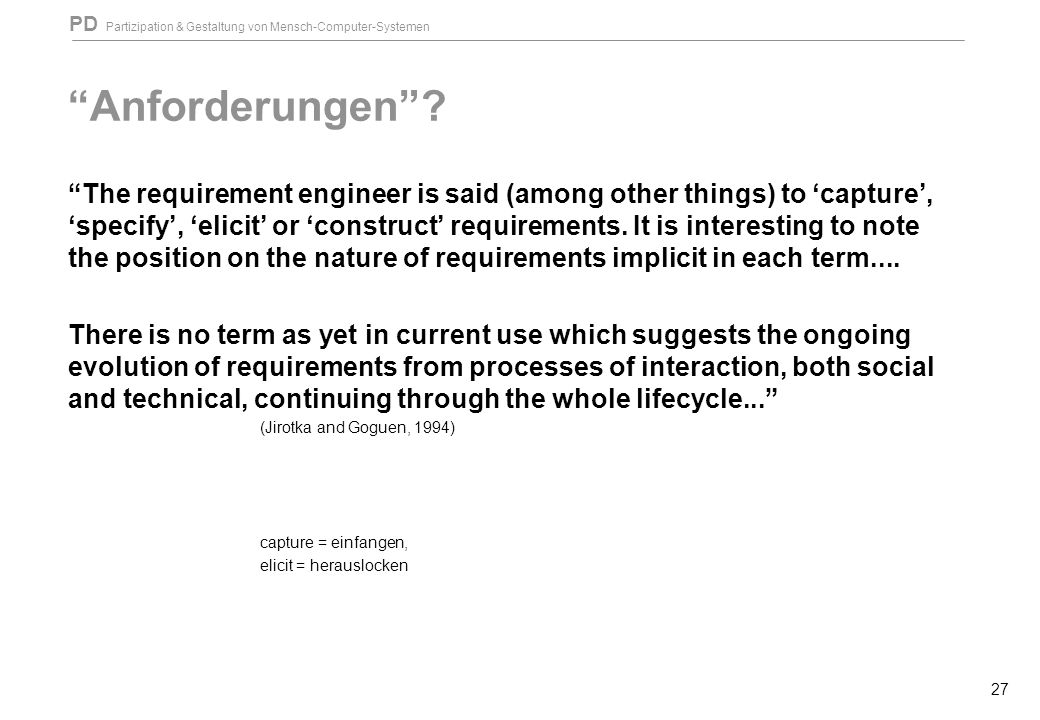 """PD Partizipation & Gestaltung von Mensch-Computer-Systemen 27 """"Anforderungen""""? """"The requirement engineer is said (among other things) to 'capture', 's"""
