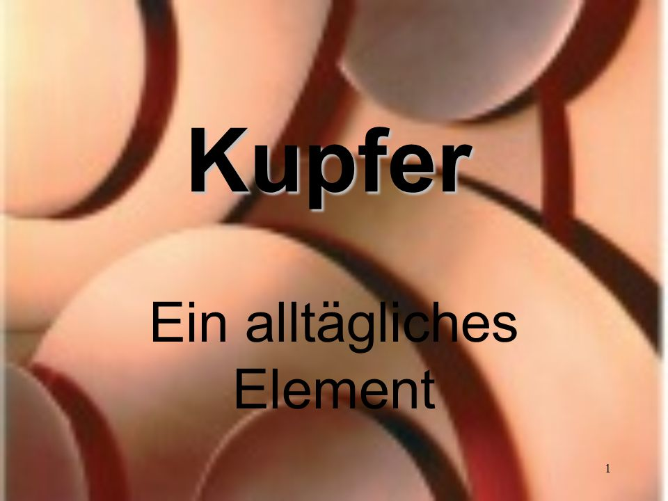 1 Kupfer Ein alltägliches Element