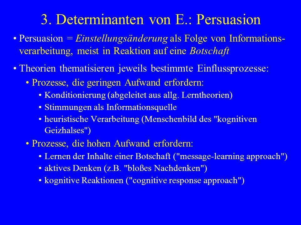 3. Determinanten von E.: Persuasion Persuasion = Einstellungsänderung als Folge von Informations- verarbeitung, meist in Reaktion auf eine Botschaft T