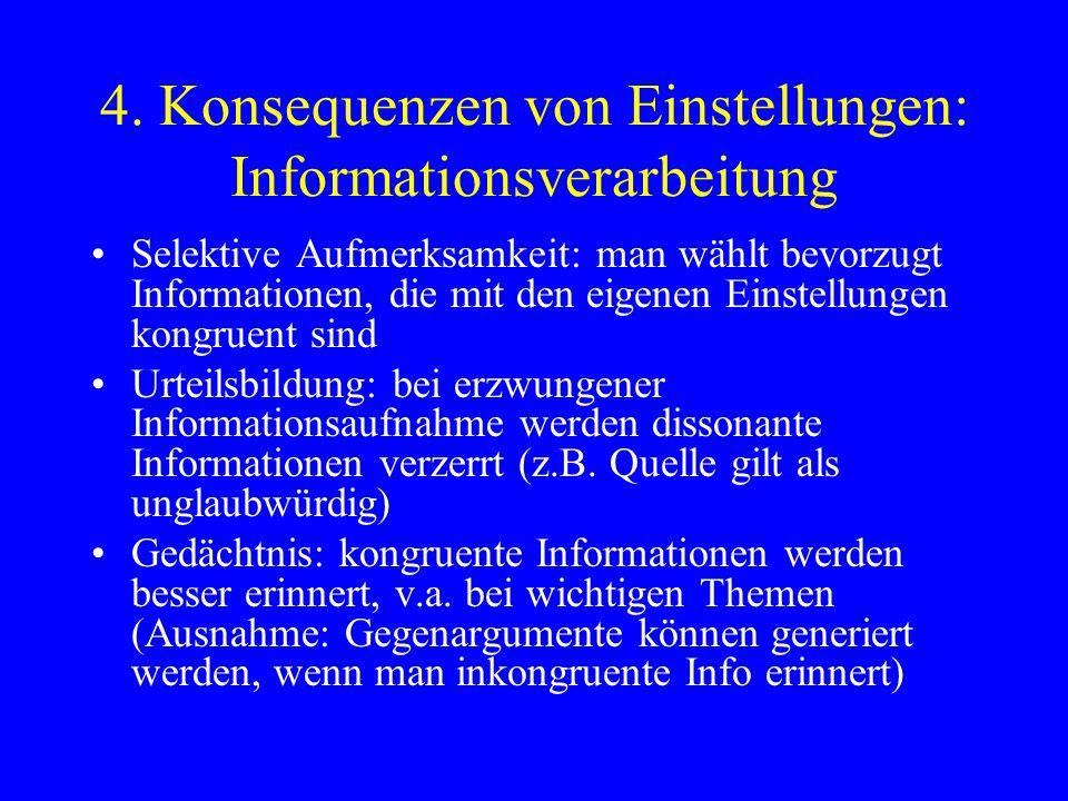 4. Konsequenzen von Einstellungen: Informationsverarbeitung Selektive Aufmerksamkeit: man wählt bevorzugt Informationen, die mit den eigenen Einstellu