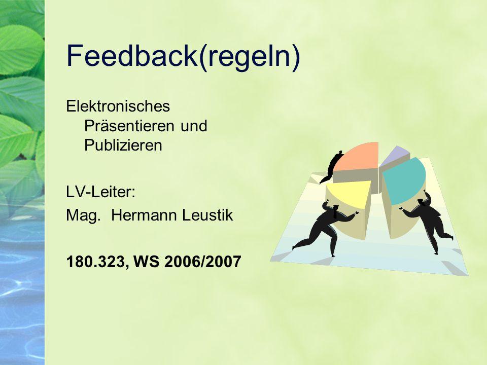 Feedback(regeln) Elektronisches Präsentieren und Publizieren LV-Leiter: Mag. Hermann Leustik 180.323, WS 2006/2007