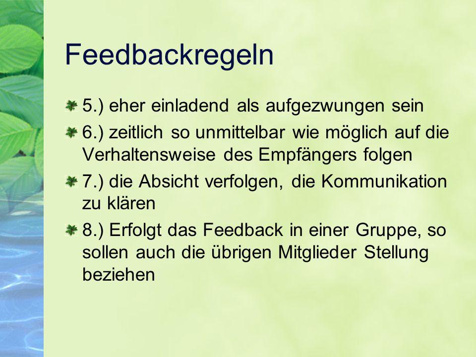 Feedbackregeln 5.) eher einladend als aufgezwungen sein 6.) zeitlich so unmittelbar wie möglich auf die Verhaltensweise des Empfängers folgen 7.) die