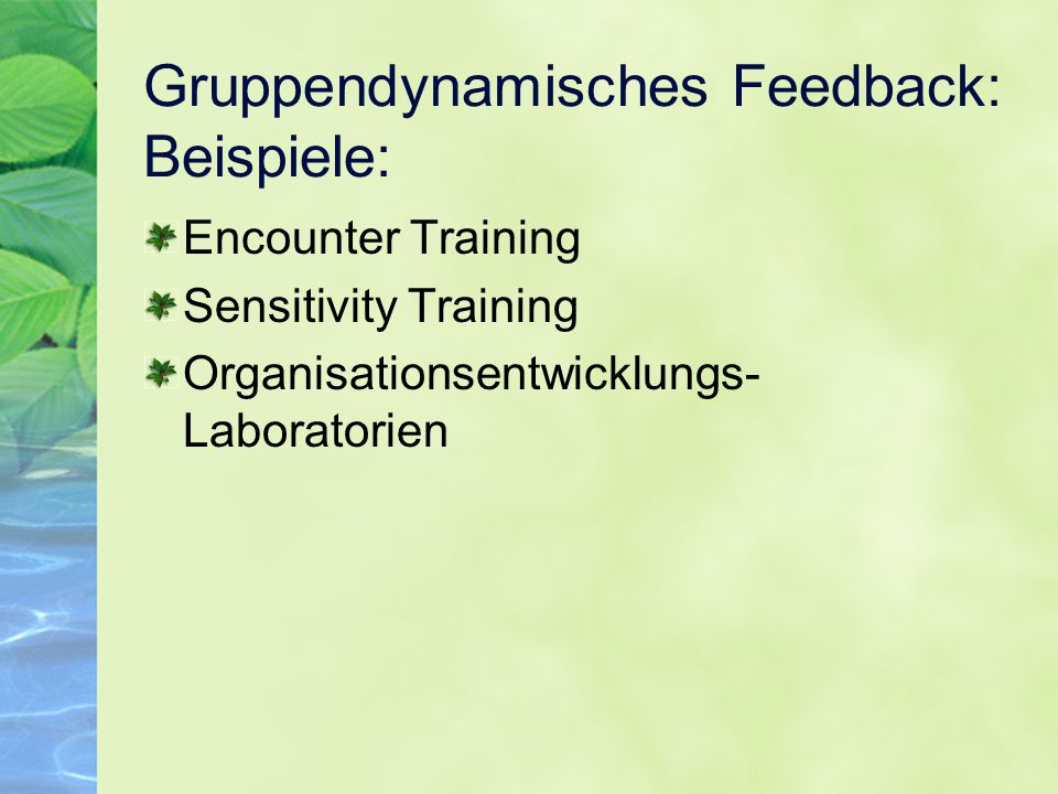 Gruppendynamisches Feedback: Beispiele: Encounter Training Sensitivity Training Organisationsentwicklungs- Laboratorien