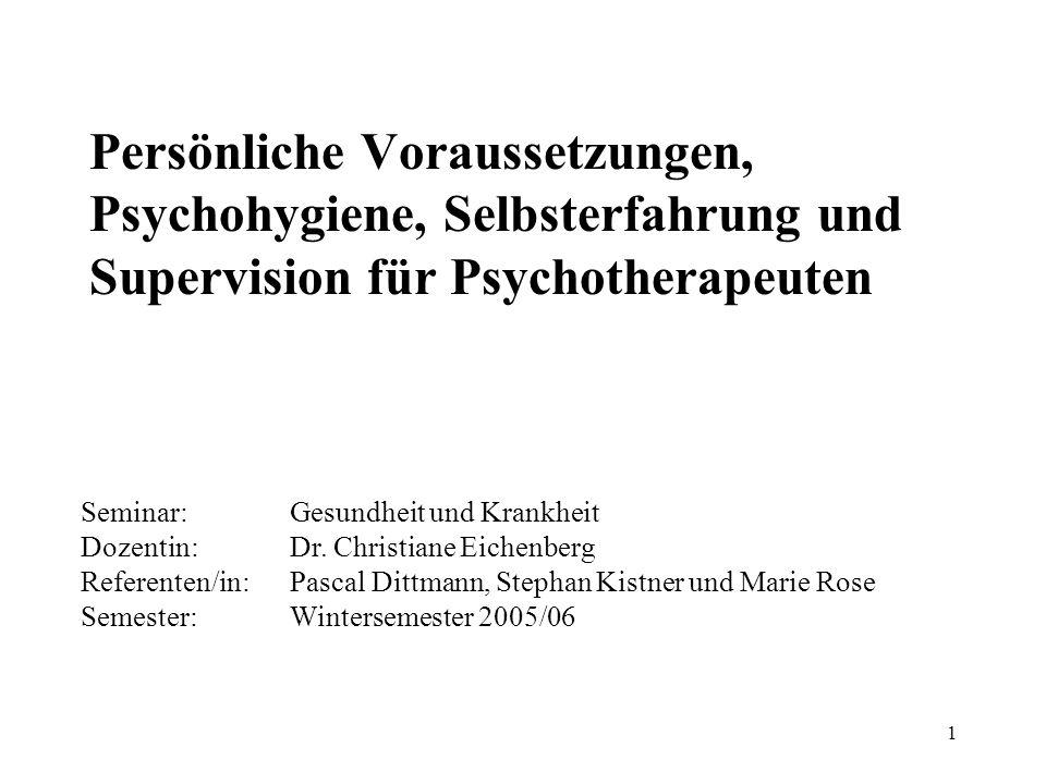1 Persönliche Voraussetzungen, Psychohygiene, Selbsterfahrung und Supervision für Psychotherapeuten Seminar:Gesundheit und Krankheit Dozentin:Dr. Chri