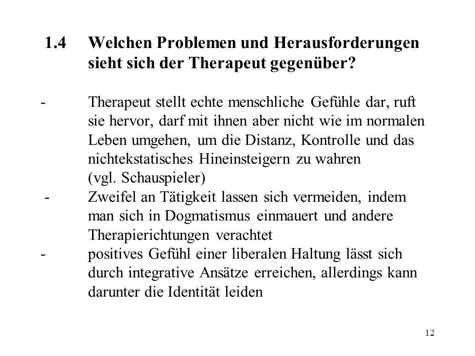 12 1.4Welchen Problemen und Herausforderungen sieht sich der Therapeut gegenüber? - Therapeut stellt echte menschliche Gefühle dar, ruft sie hervor, d