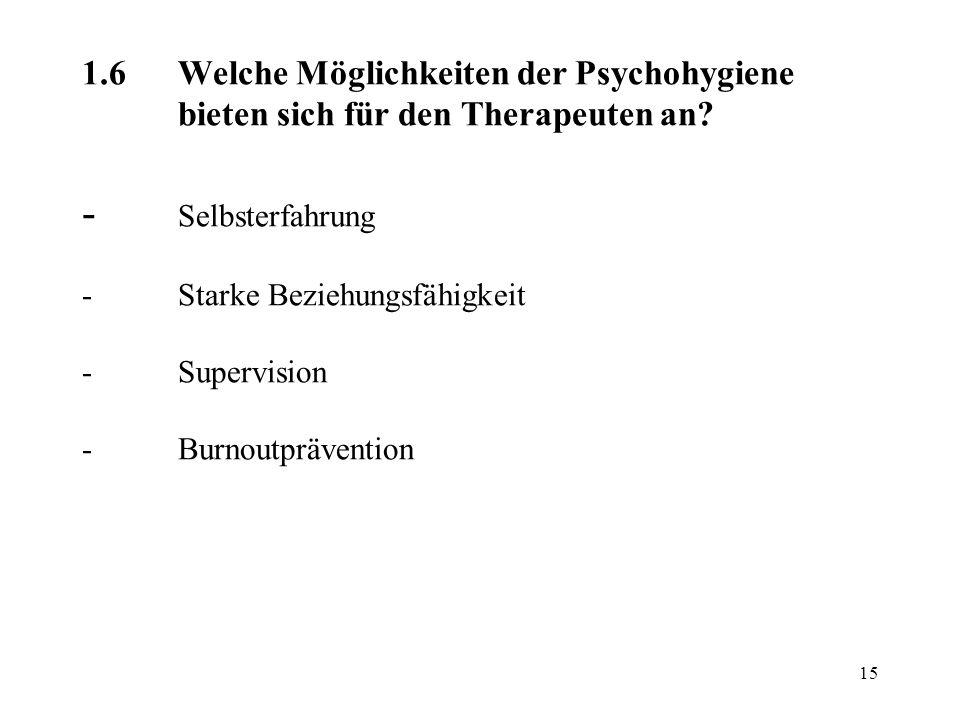 15 1.6Welche Möglichkeiten der Psychohygiene bieten sich für den Therapeuten an? - Selbsterfahrung -Starke Beziehungsfähigkeit -Supervision -Burnoutpr