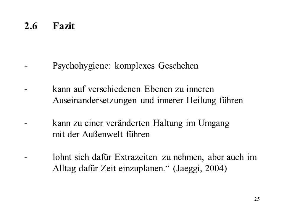 25 2.6Fazit - Psychohygiene: komplexes Geschehen -kann auf verschiedenen Ebenen zu inneren Auseinandersetzungen und innerer Heilung führen -kann zu ei