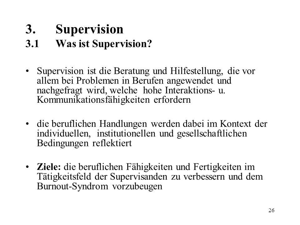 26 3.Supervision 3.1Was ist Supervision? Supervision ist die Beratung und Hilfestellung, die vor allem bei Problemen in Berufen angewendet und nachgef