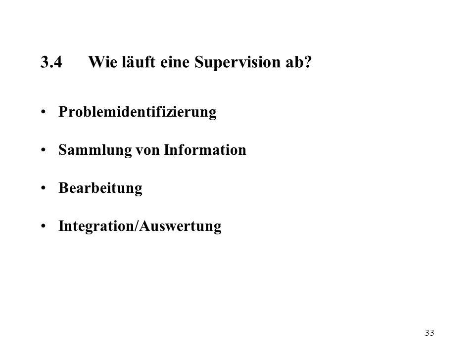 33 3.4Wie läuft eine Supervision ab? Problemidentifizierung Sammlung von Information Bearbeitung Integration/Auswertung