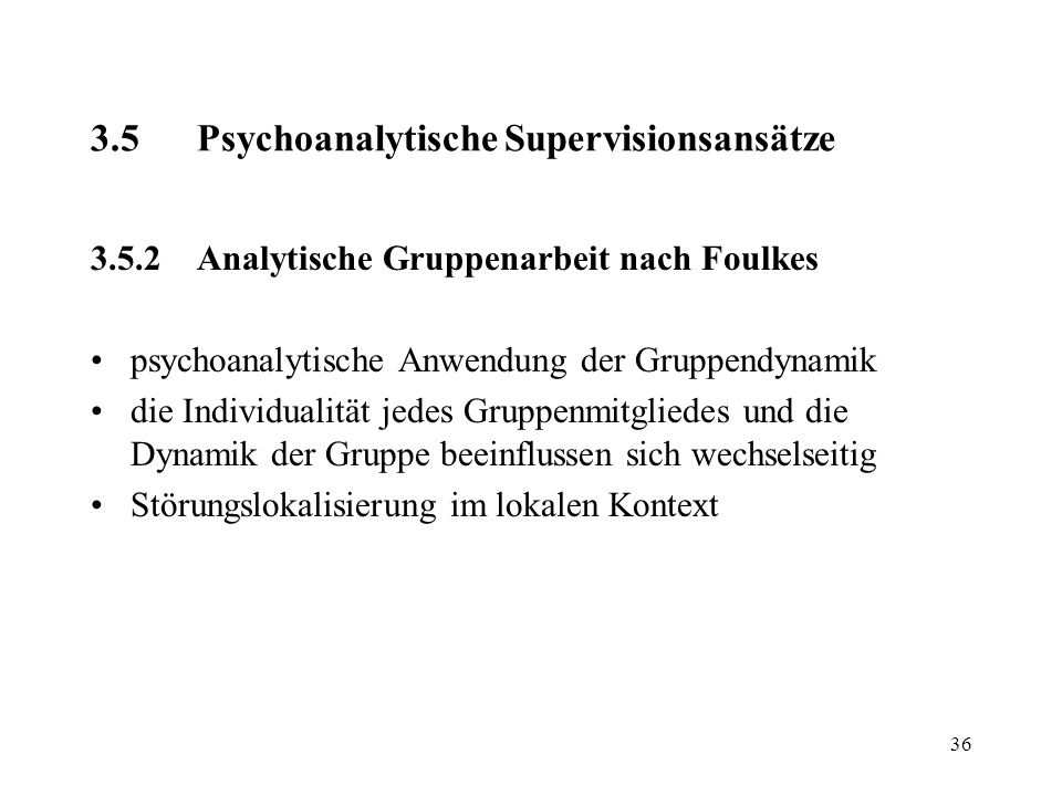 36 3.5Psychoanalytische Supervisionsansätze 3.5.2Analytische Gruppenarbeit nach Foulkes psychoanalytische Anwendung der Gruppendynamik die Individuali